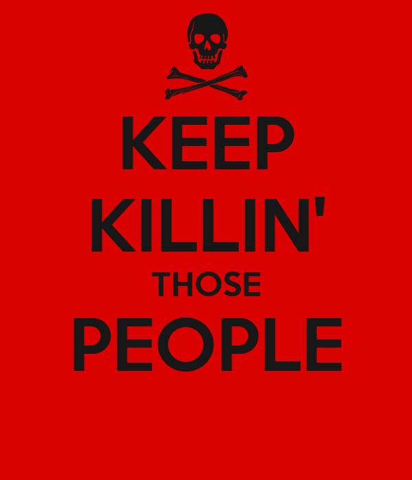 KEEP KILLIN' THOSE PEOPLE