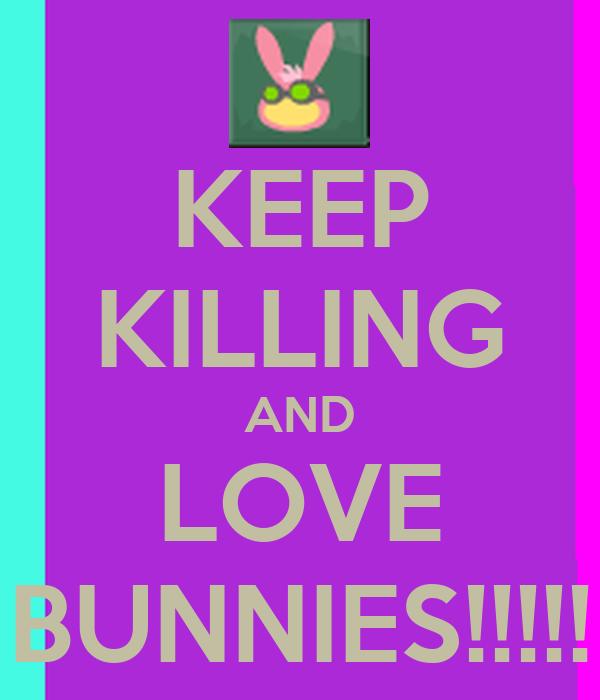 KEEP KILLING AND LOVE BUNNIES!!!!!