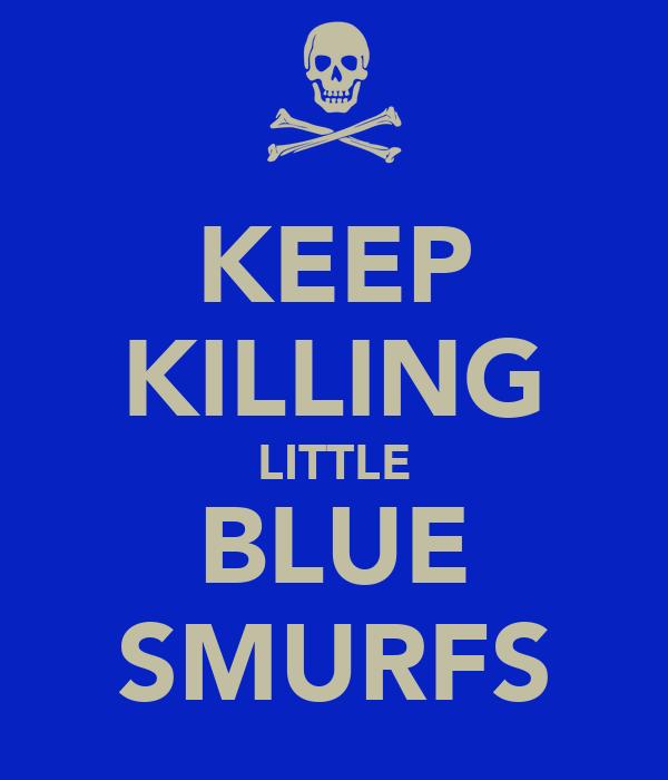 KEEP KILLING LITTLE BLUE SMURFS
