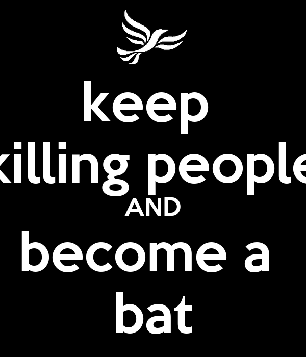 keep  killing people AND become a  bat