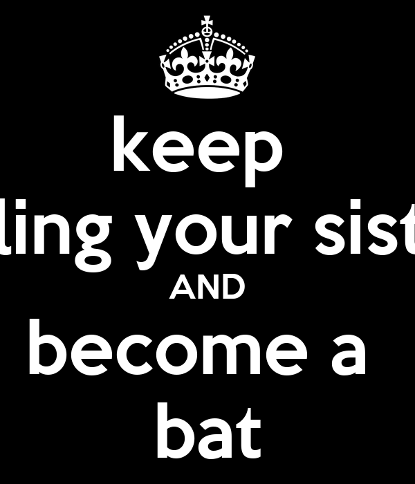 keep  killing your sister AND become a  bat