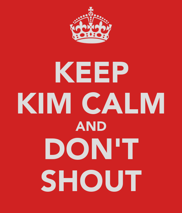 KEEP KIM CALM AND DON'T SHOUT