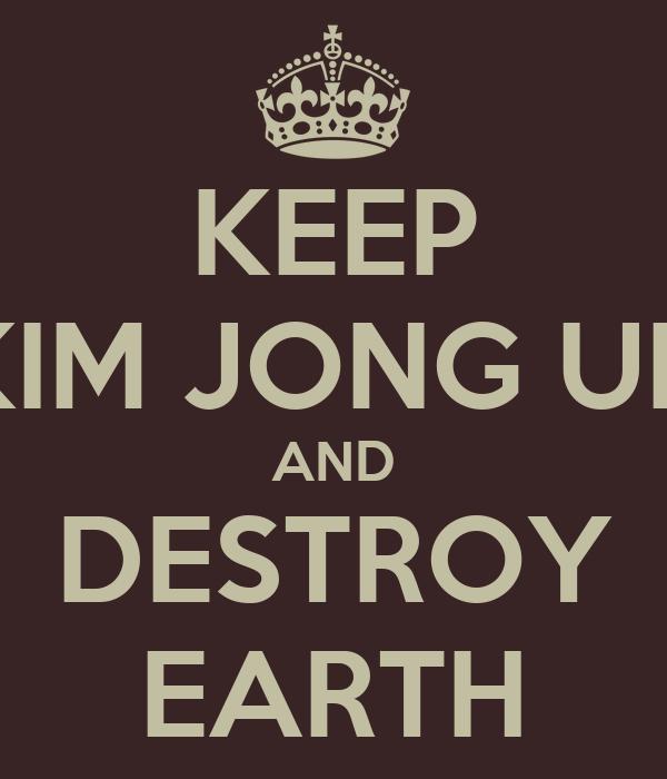 KEEP KIM JONG UN AND DESTROY EARTH