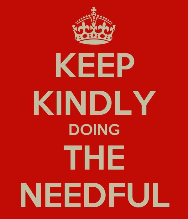 KEEP KINDLY DOING THE NEEDFUL
