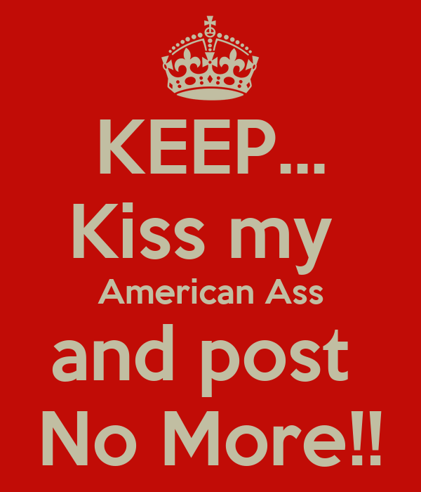 KEEP... Kiss my  American Ass and post  No More!!