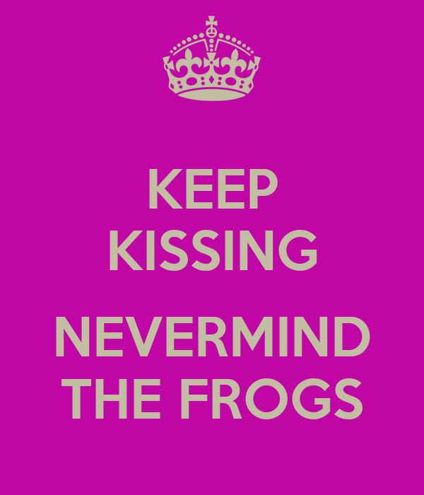 KEEP KISSING  NEVERMIND THE FROGS