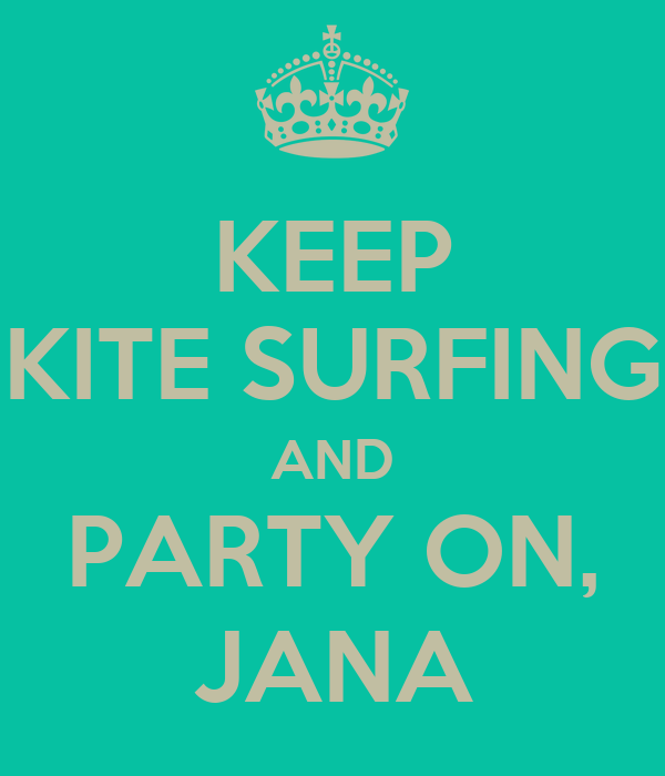 KEEP KITE SURFING AND PARTY ON, JANA