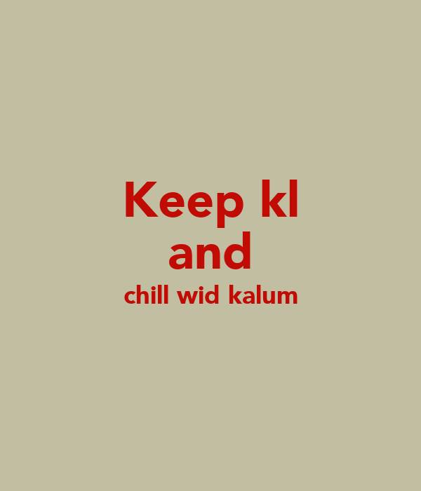 Keep kl and chill wid kalum