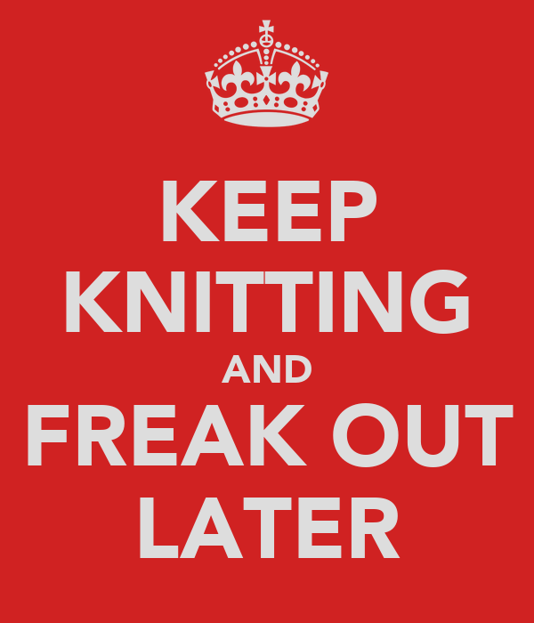 KEEP KNITTING AND FREAK OUT LATER