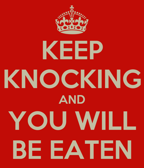 KEEP KNOCKING AND YOU WILL BE EATEN