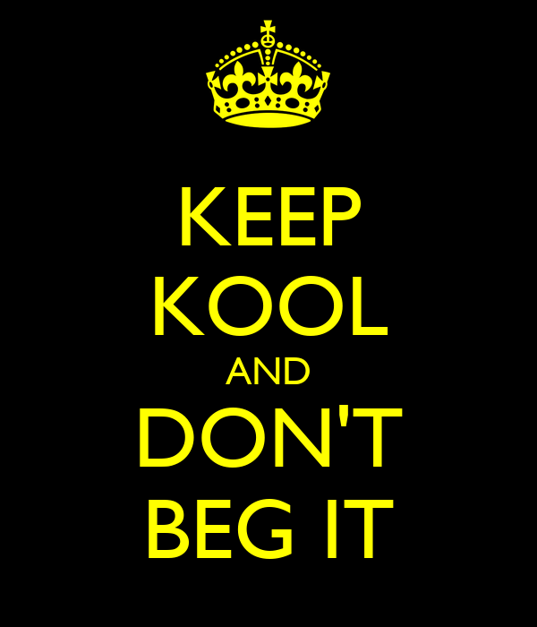 KEEP KOOL AND DON'T BEG IT