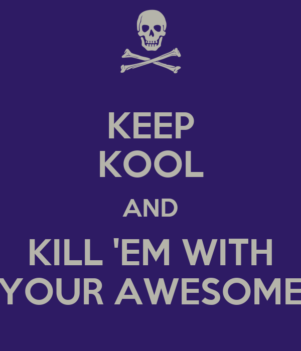 KEEP KOOL AND KILL 'EM WITH YOUR AWESOME