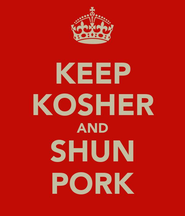 KEEP KOSHER AND SHUN PORK
