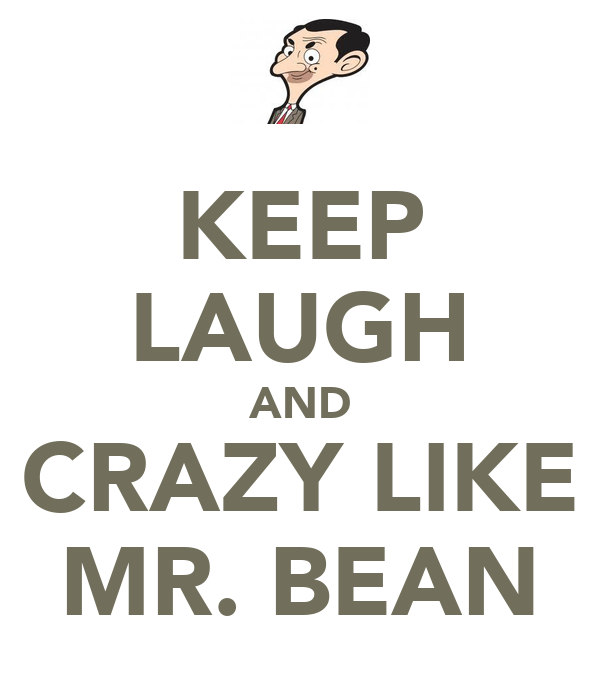KEEP LAUGH AND CRAZY LIKE MR. BEAN