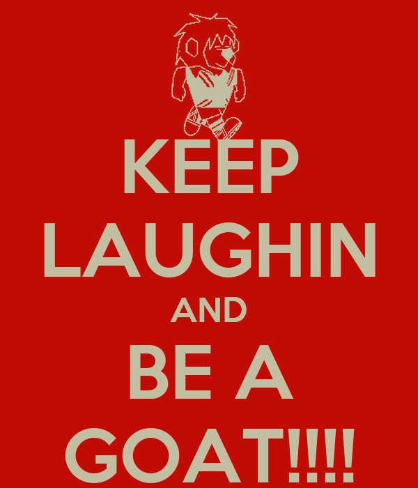 KEEP LAUGHIN AND BE A GOAT!!!!