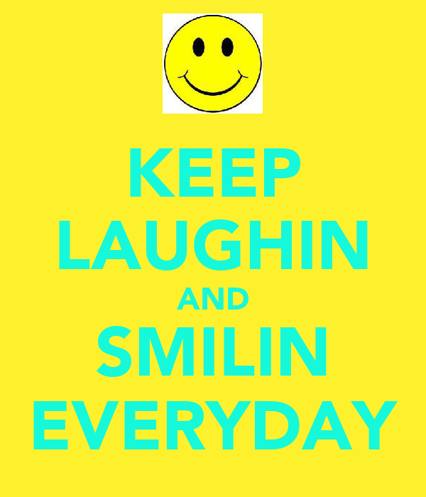 KEEP LAUGHIN AND SMILIN EVERYDAY
