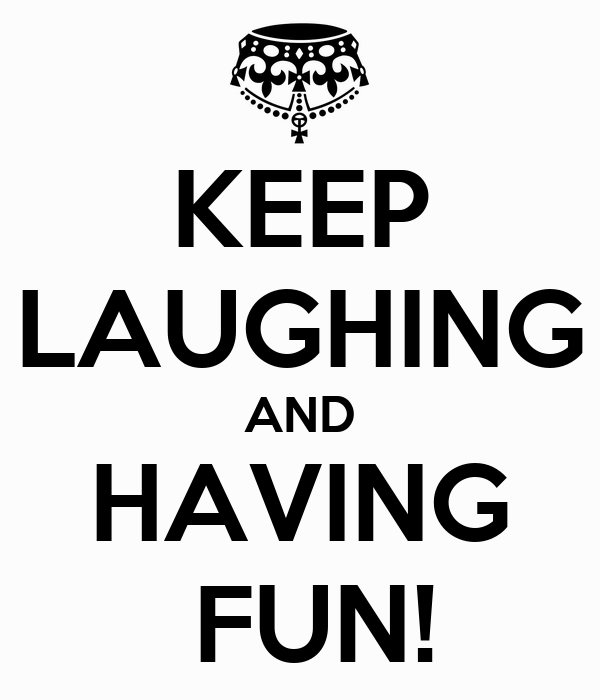 KEEP LAUGHING AND HAVING  FUN!
