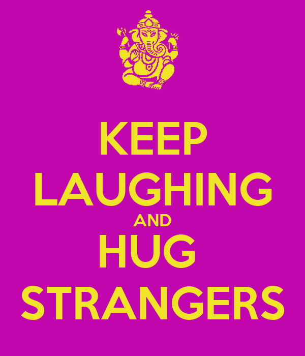 KEEP LAUGHING AND HUG  STRANGERS