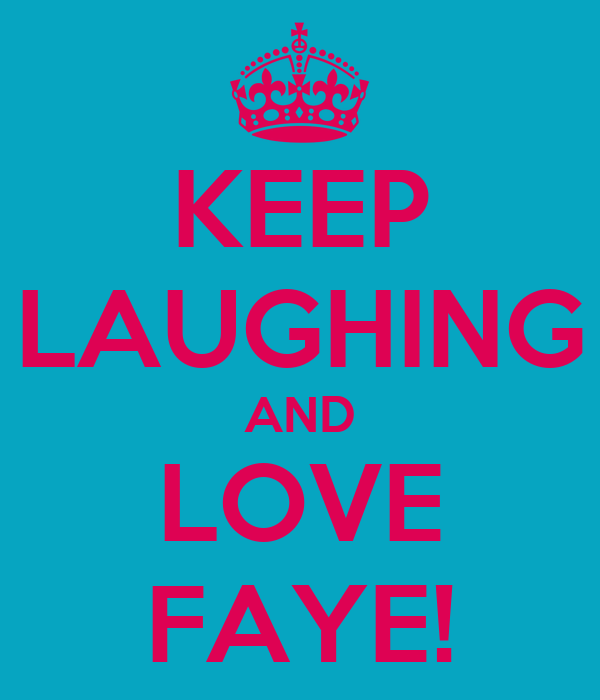 KEEP LAUGHING AND LOVE FAYE!