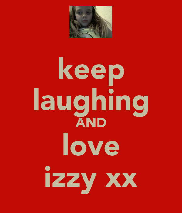 keep laughing AND love izzy xx