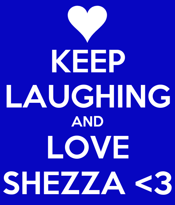 KEEP LAUGHING AND LOVE SHEZZA <3