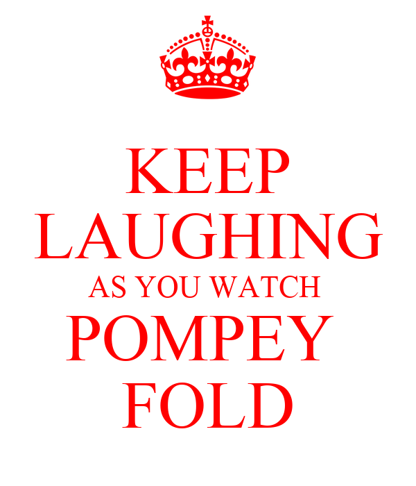 KEEP LAUGHING AS YOU WATCH  POMPEY  FOLD