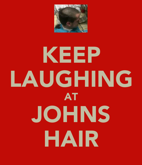 KEEP LAUGHING AT JOHNS HAIR