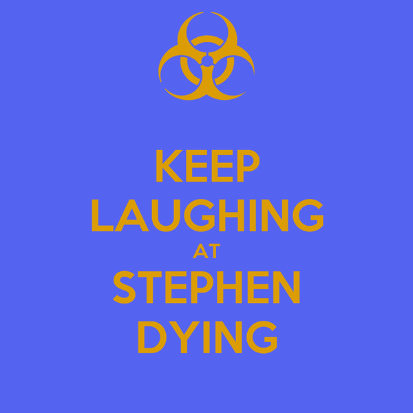 KEEP LAUGHING AT STEPHEN DYING