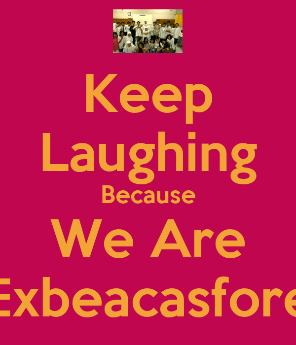 Keep Laughing Because We Are Exbeacasfore