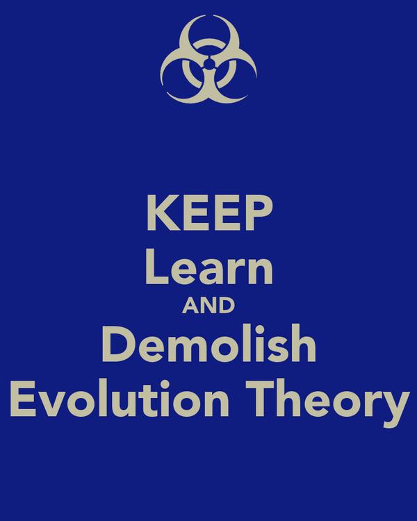 KEEP Learn AND Demolish Evolution Theory
