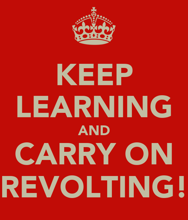 KEEP LEARNING AND CARRY ON REVOLTING!