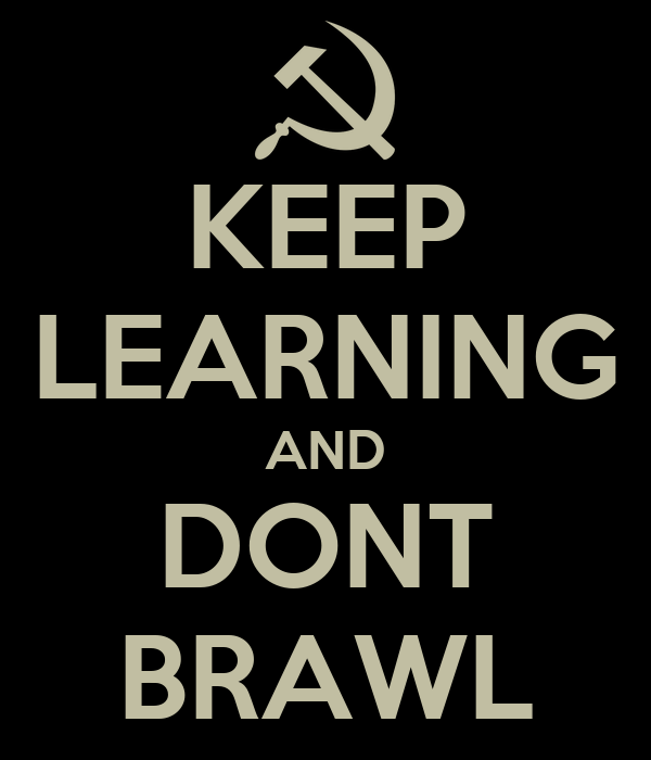 KEEP LEARNING AND DONT BRAWL