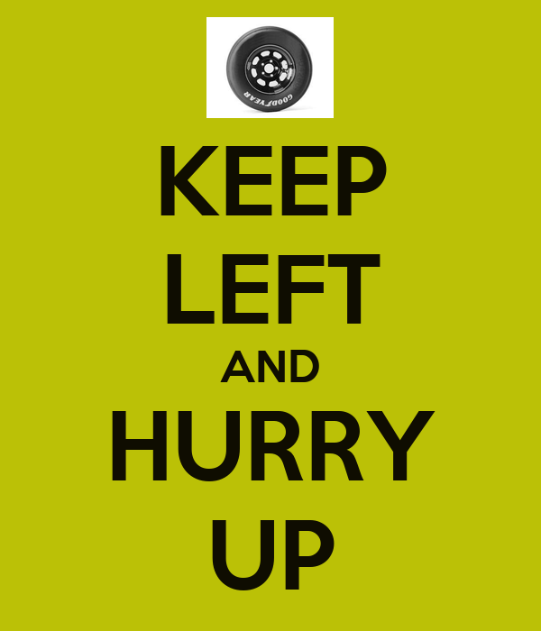KEEP LEFT AND HURRY UP