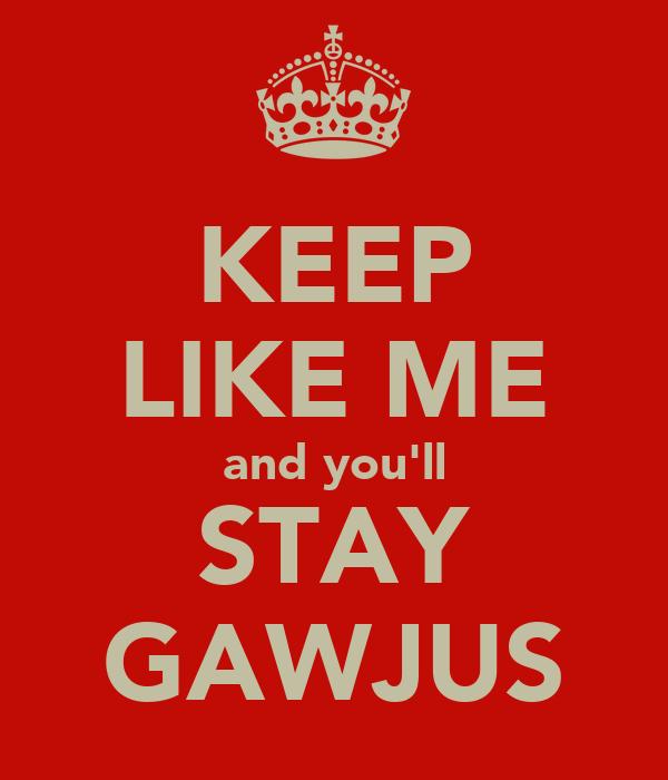 KEEP LIKE ME and you'll STAY GAWJUS