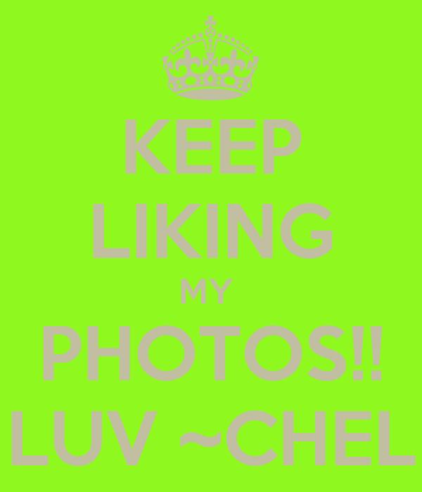 KEEP LIKING MY  PHOTOS!! LUV ~CHEL