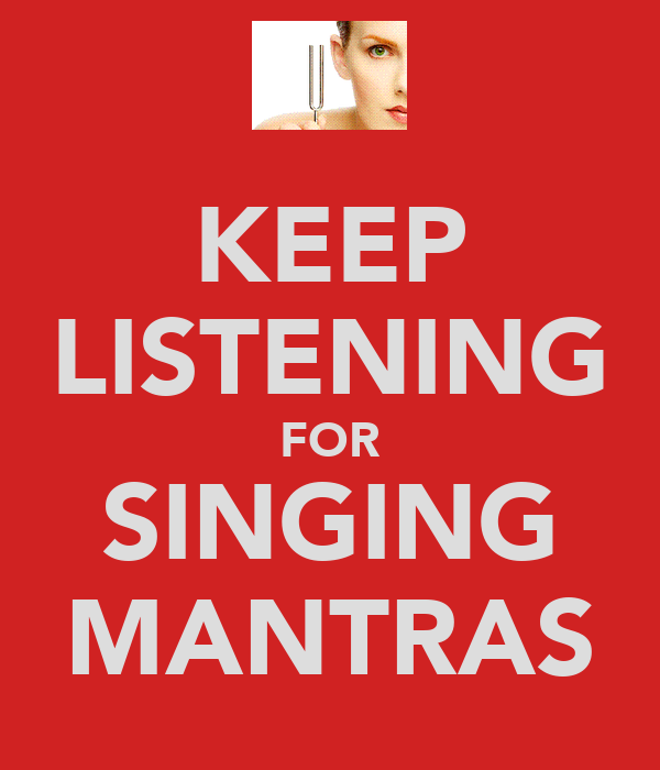 KEEP LISTENING FOR SINGING MANTRAS
