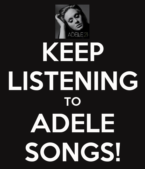 KEEP LISTENING TO ADELE SONGS!