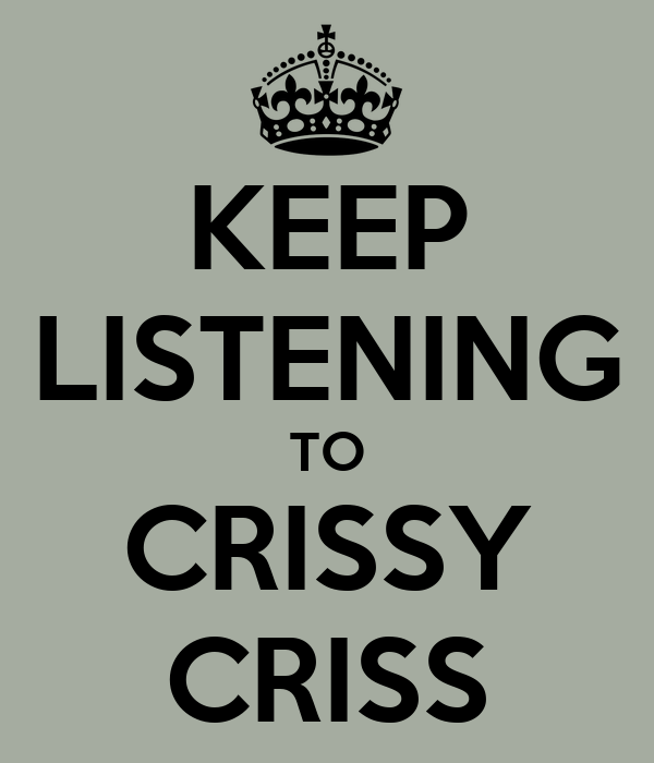 KEEP LISTENING TO CRISSY CRISS