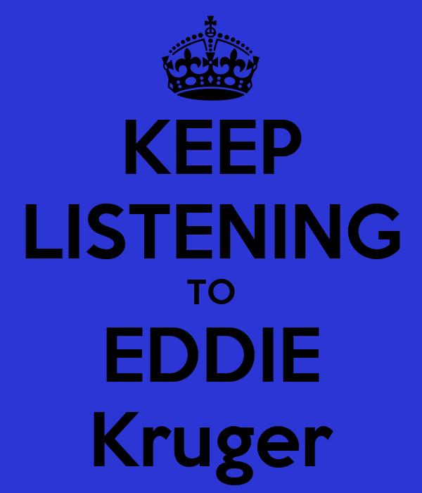 KEEP LISTENING TO EDDIE Kruger