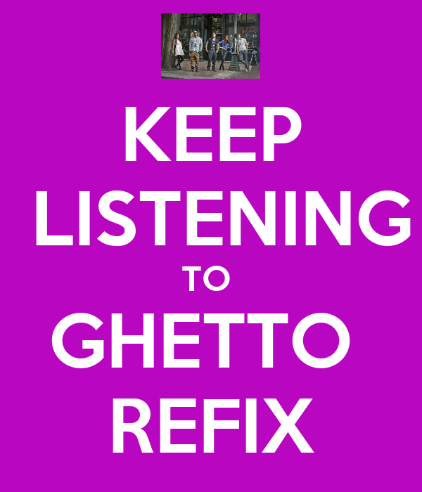KEEP  LISTENING TO  GHETTO  REFIX