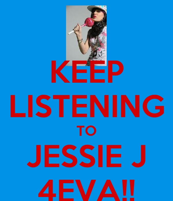 KEEP LISTENING TO JESSIE J 4EVA!!