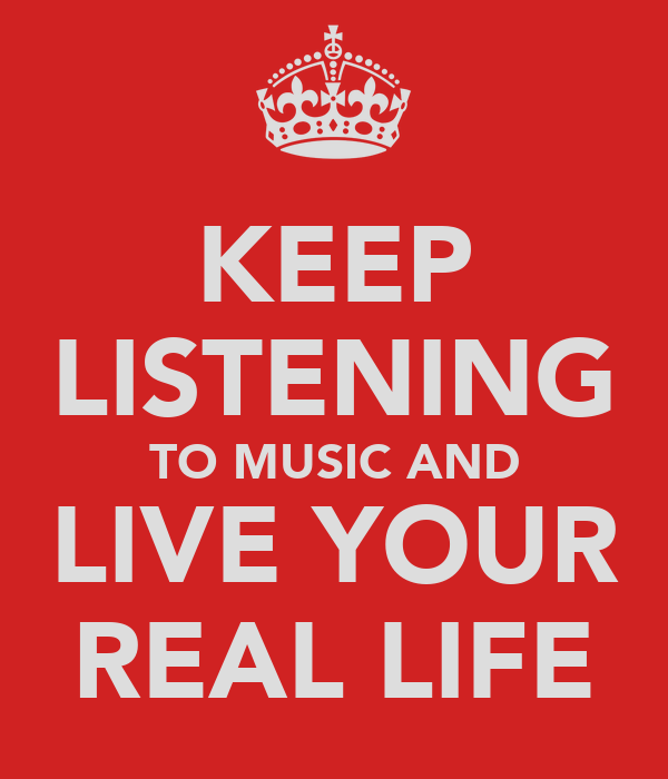 KEEP LISTENING TO MUSIC AND LIVE YOUR REAL LIFE