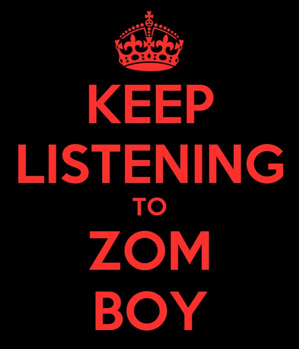 KEEP LISTENING TO ZOM BOY