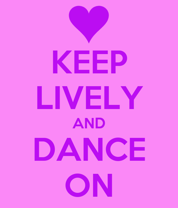 KEEP LIVELY AND DANCE ON