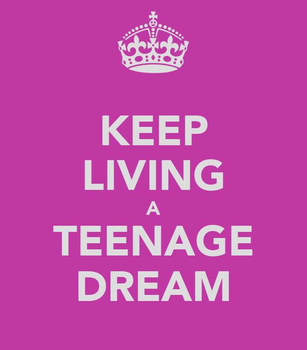 KEEP LIVING A TEENAGE DREAM