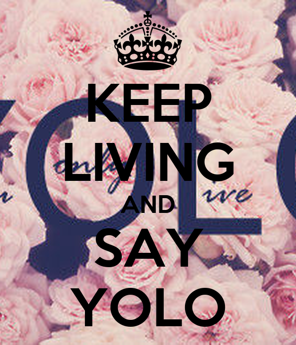 KEEP LIVING AND SAY YOLO