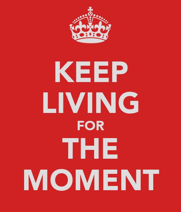 KEEP LIVING FOR THE MOMENT