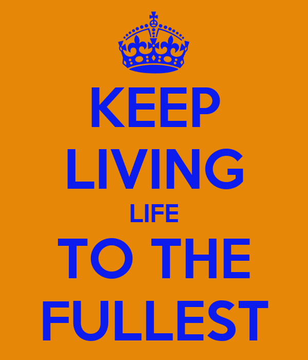 KEEP LIVING LIFE TO THE FULLEST
