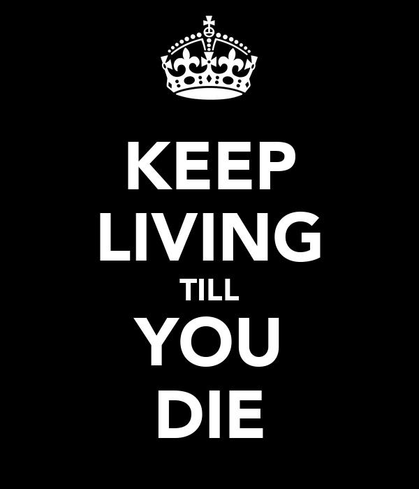 KEEP LIVING TILL YOU DIE