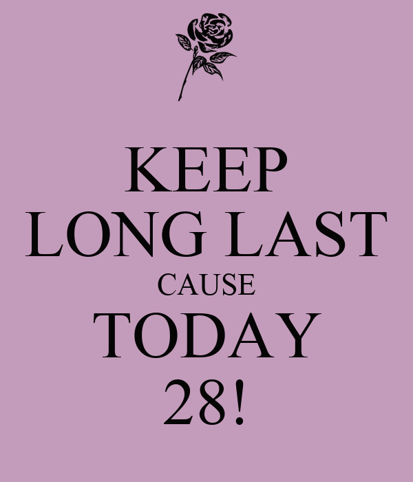 KEEP LONG LAST CAUSE TODAY 28!